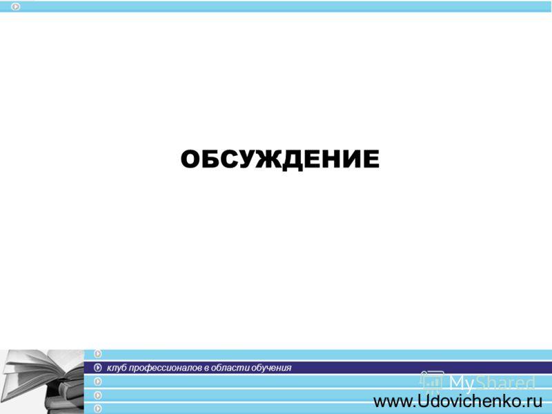 клуб профессионалов в области обучения www.Udovichenko.ru ОБСУЖДЕНИЕ