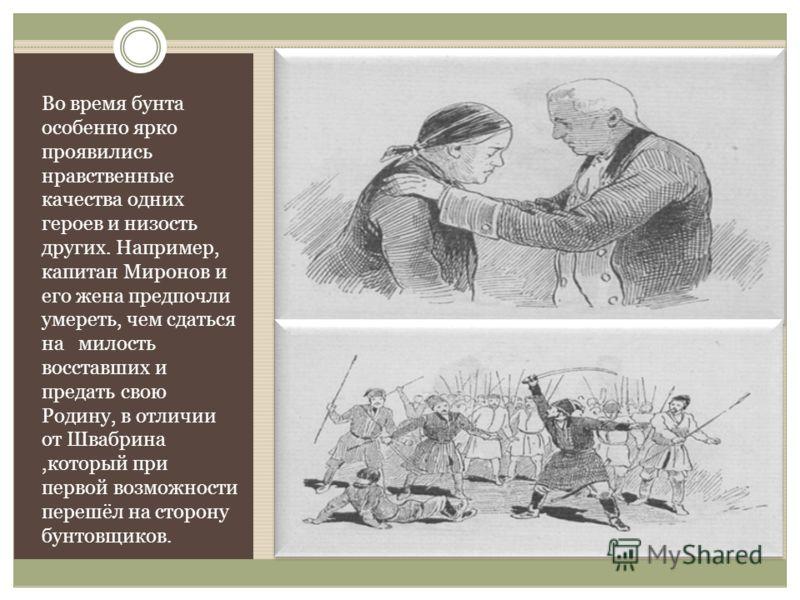 Во время бунта особенно ярко проявились нравственные качества одних героев и низость других. Например, капитан Миронов и его жена предпочли умереть, чем сдаться на милость восставших и предать свою Родину, в отличии от Швабрина,который при первой воз