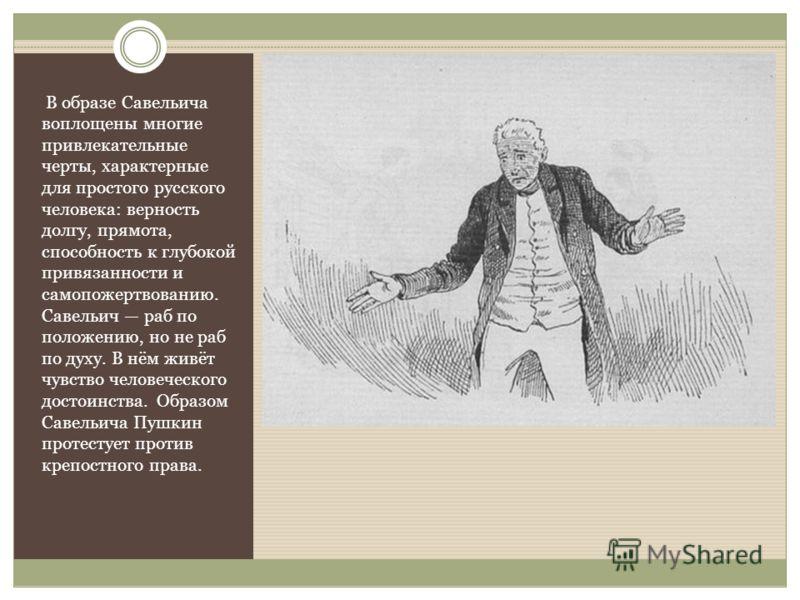 В образе Савельича воплощены многие привлекательные черты, характерные для простого русского человека: верность долгу, прямота, способность к глубокой привязанности и самопожертвованию. Савельич раб по положению, но не раб по духу. В нём живёт чувств