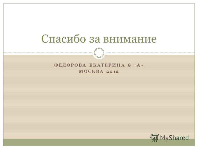 Спасибо за внимание ФЁДОРОВА ЕКАТЕРИНА 8 «А» МОСКВА 2012