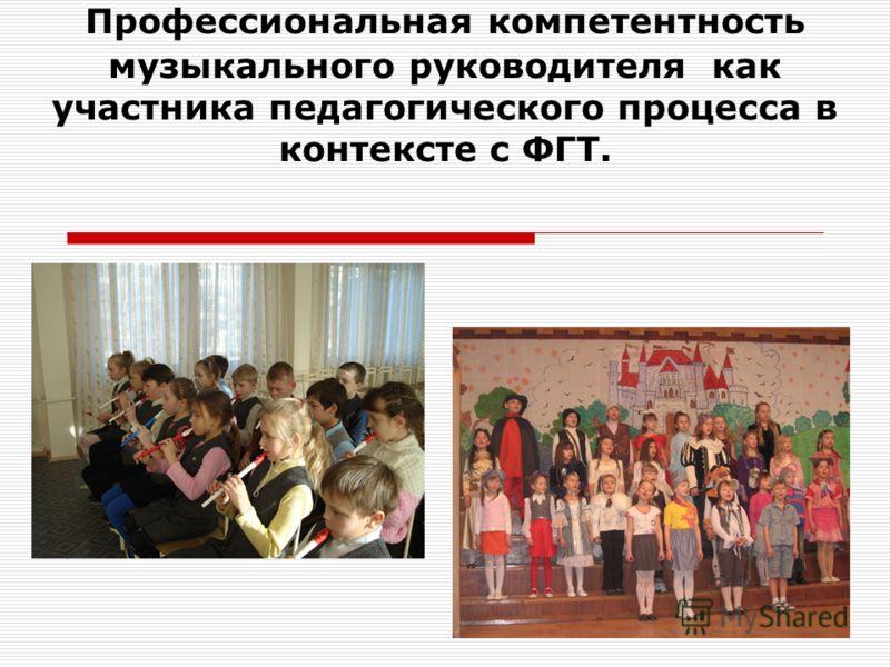 Профессиональная компетентность музыкального руководителя как участника педагогического процесса в контексте с ФГТ.
