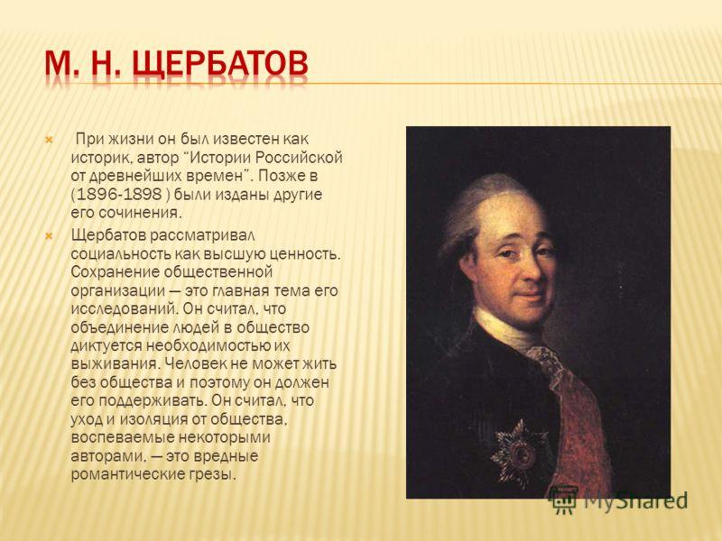 При жизни он был известен как историк, автор Истории Российской от древнейших времен. Позже в (1896-1898 ) были изданы другие его сочинения. Щербатов рассматривал социальность как высшую ценность. Сохранение общественной организации это главная тема