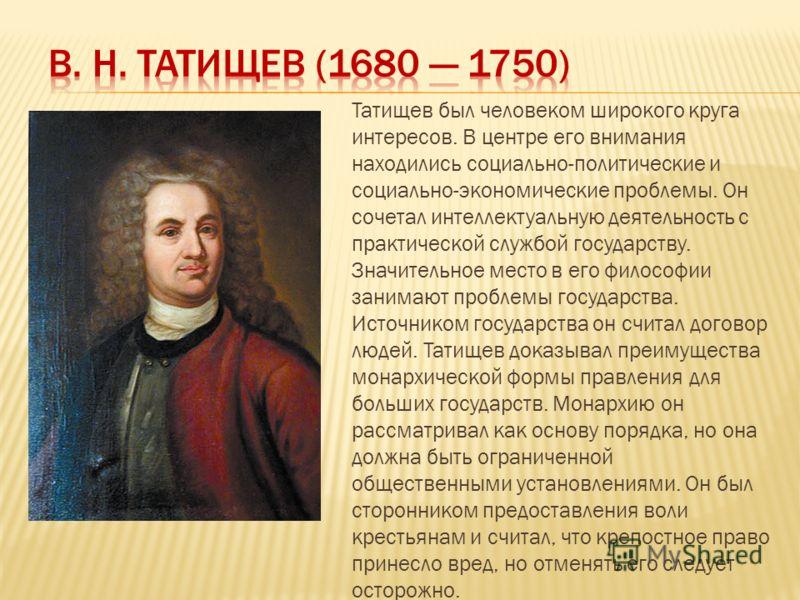 Татищев был человеком широкого круга интересов. В центре его внимания находились социально-политические и социально-экономические проблемы. Он сочетал интеллектуальную деятельность с практической службой государству. Значительное место в его философи