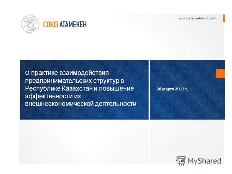 О практике взаимодействия предпринимательских структур в Республике Казахстан и повышение эффективности их внешнеэкономической деятельности www. atameken-kz.com 28 марта 2013 г.
