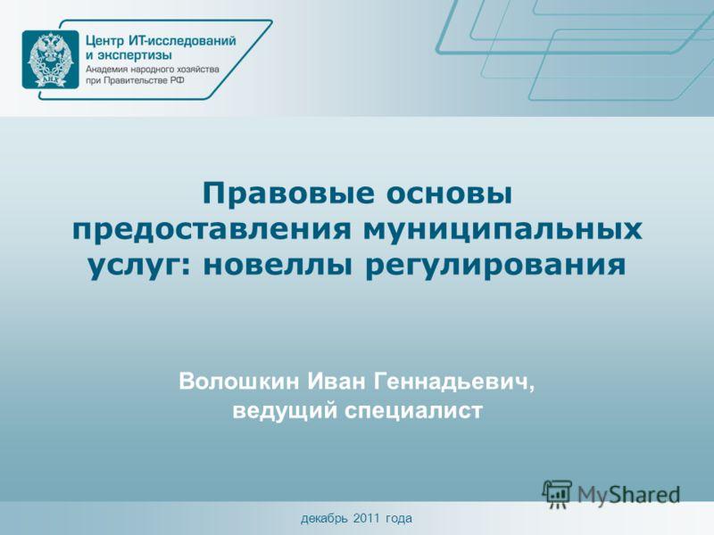 декабрь 2011 года Правовые основы предоставления муниципальных услуг: новеллы регулирования Волошкин Иван Геннадьевич, ведущий специалист