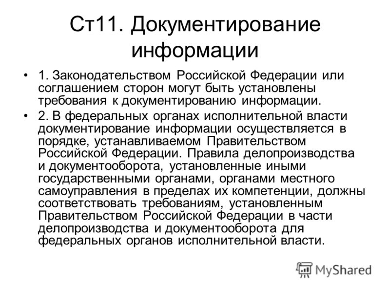 Ст11. Документирование информации 1. Законодательством Российской Федерации или соглашением сторон могут быть установлены требования к документированию информации. 2. В федеральных органах исполнительной власти документирование информации осуществляе