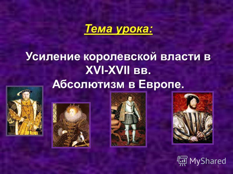 Тема урока: Усиление королевской власти в XVI-XVII вв. Абсолютизм в Европе. 1