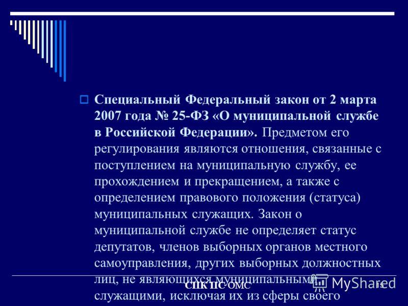 15 Специальный Федеральный закон от 2 марта 2007 года 25-ФЗ «О муниципальной службе в Российской Федерации». Предметом его регулирования являются отношения, связанные с поступлением на муниципальную службу, ее прохождением и прекращением, а также с о