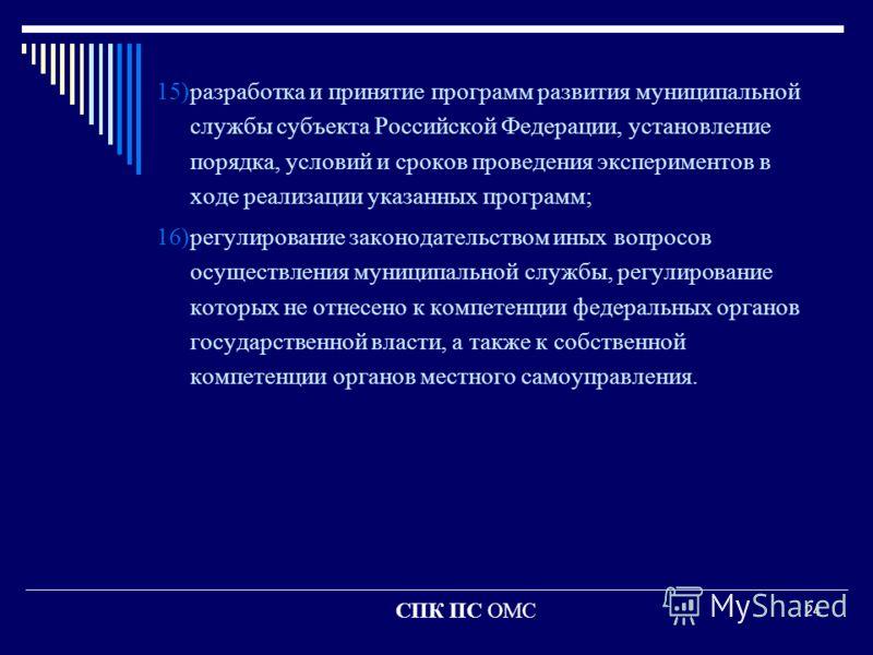 24 15)разработка и принятие программ развития муниципальной службы субъекта Российской Федерации, установление порядка, условий и сроков проведения экспериментов в ходе реализации указанных программ; 16)регулирование законодательством иных вопросов о