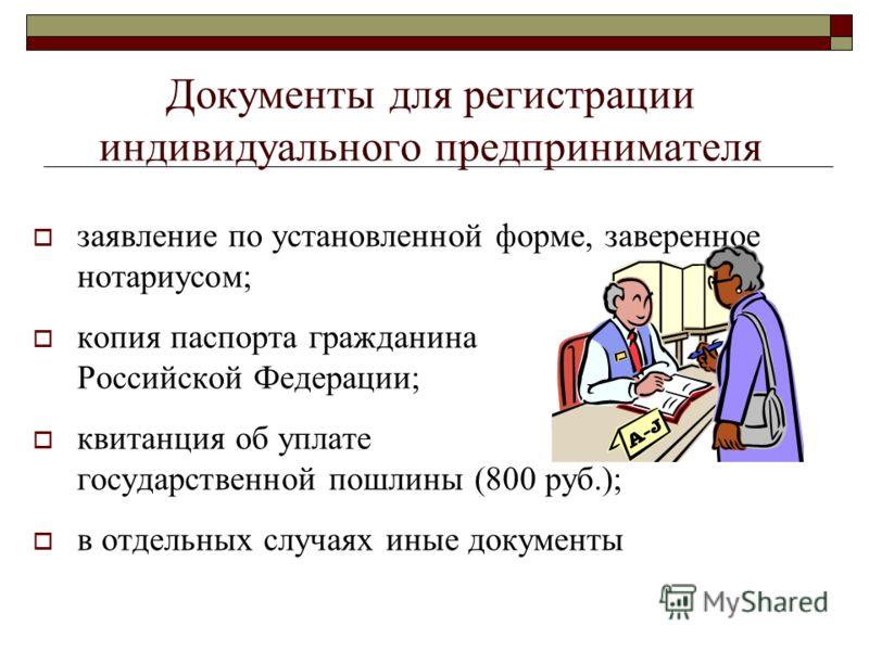 Документы для регистрации индивидуального предпринимателя заявление по установленной форме, заверенное нотариусом; копия паспорта гражданина Российской Федерации; квитанция об уплате государственной пошлины (800 руб.); в отдельных случаях иные докуме