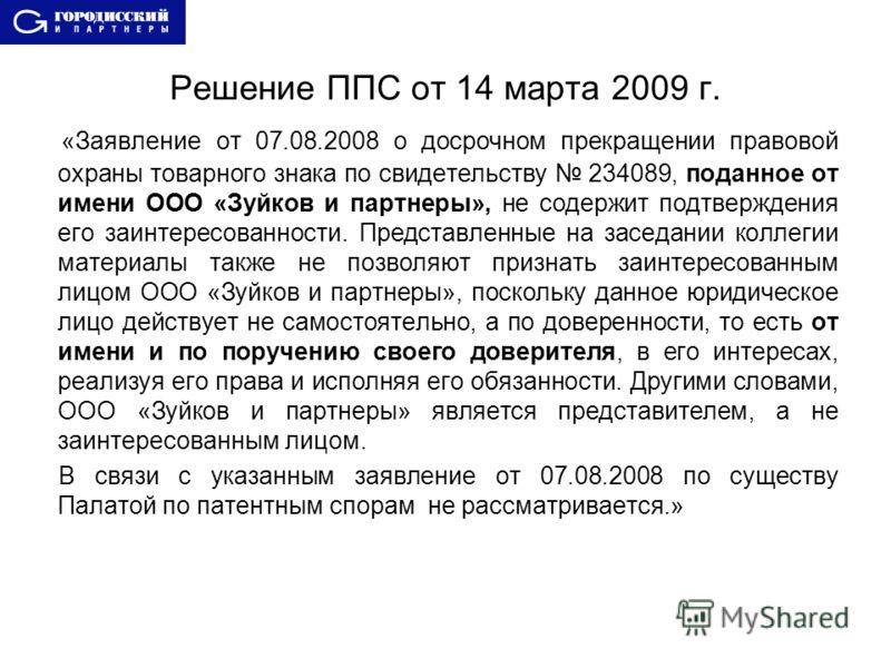 Решение ППС от 14 марта 2009 г. «Заявление от 07.08.2008 о досрочном прекращении правовой охраны товарного знака по свидетельству 234089, поданное от имени ООО «Зуйков и партнеры», не содержит подтверждения его заинтересованности. Представленные на з