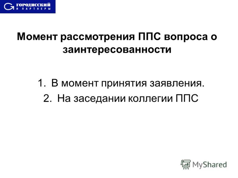 Момент рассмотрения ППС вопроса о заинтересованности 1.В момент принятия заявления. 2.На заседании коллегии ППС