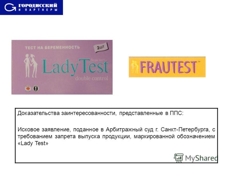 Доказательства заинтересованности, представленные в ППС: Исковое заявление, поданное в Арбитражный суд г. Санкт-Петербурга, с требованием запрета выпуска продукции, маркированной обозначением «Lady Test»