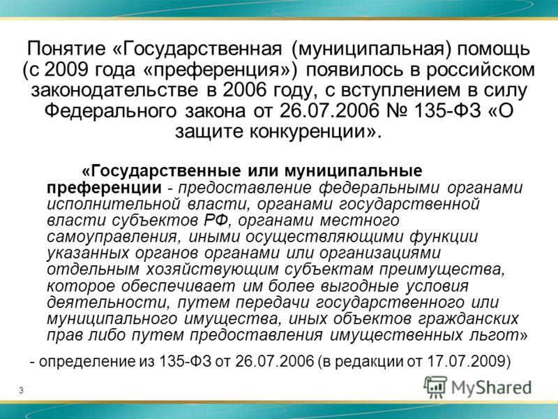 3 Понятие «Государственная (муниципальная) помощь (с 2009 года «преференция») появилось в российском законодательстве в 2006 году, с вступлением в силу Федерального закона от 26.07.2006 135-ФЗ «О защите конкуренции». «Государственные или муниципальны