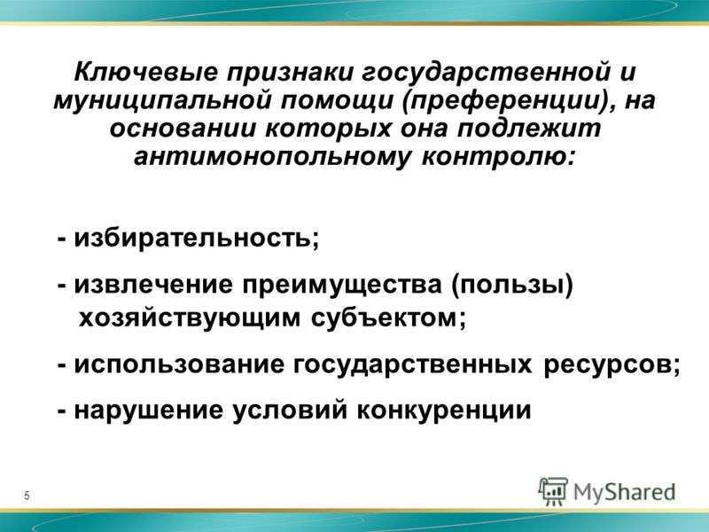5 Ключевые признаки государственной и муниципальной помощи (преференции), на основании которых она подлежит антимонопольному контролю: - избирательность; - извлечение преимущества (пользы) хозяйствующим субъектом; - использование государственных ресу