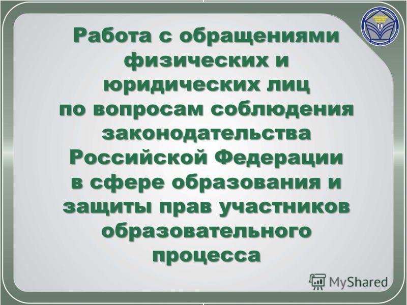 Работа с обращениями физических и юридических лиц по вопросам соблюдения законодательства Российской Федерации в сфере образования и защиты прав участников образовательного процесса