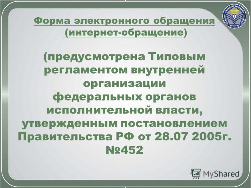 Форма электронного обращения (интернет-обращение) (предусмотрена Типовым регламентом внутренней организации федеральных органов исполнительной власти, утвержденным постановлением Правительства РФ от 28.07 2005г. 452