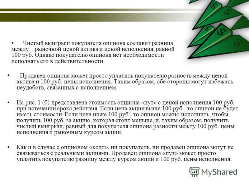 Продавец опциона может просто уплатить покупателю разность между ценой актива и 100 руб. цены исполнения. Таким образом, обе стороны могут избежать неудобств, связанных с исполнением. На рис. 1 (б) представлена стоимость опциона «пут» с ценой исполне
