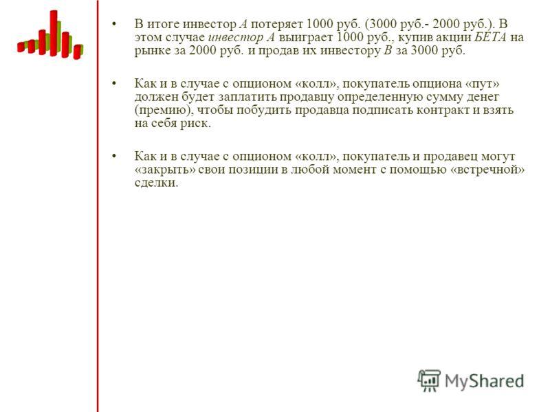 В итоге инвестор А потеряет 1000 руб. (3000 руб.- 2000 руб.). В этом случае инвестор А выиграет 1000 руб., купив акции БЕТА на рынке за 2000 руб. и продав их инвестору B за 3000 руб. Как и в случае с опционом «колл», покупатель опциона «пут» должен б