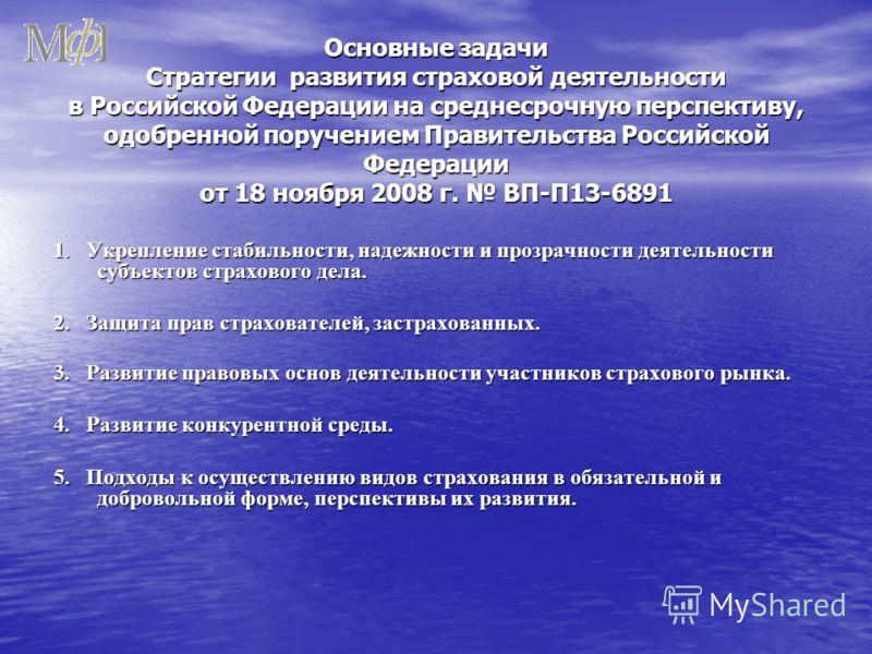 Основные задачи Стратегии развития страховой деятельности в Российской Федерации на среднесрочную перспективу, одобренной поручением Правительства Российской Федерации от 18 ноября 2008 г. ВП-П13-6891 1. Укрепление стабильности, надежности и прозрачн