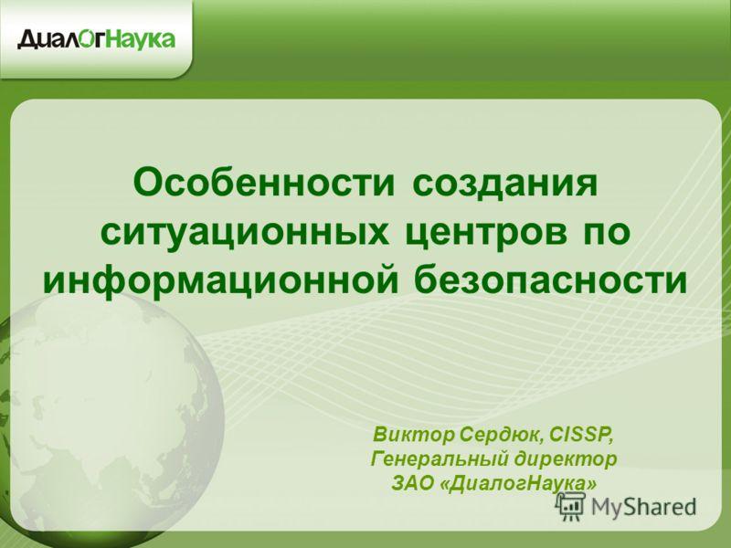 Особенности создания ситуационных центров по информационной безопасности Виктор Сердюк, CISSP, Генеральный директор ЗАО «ДиалогНаука»