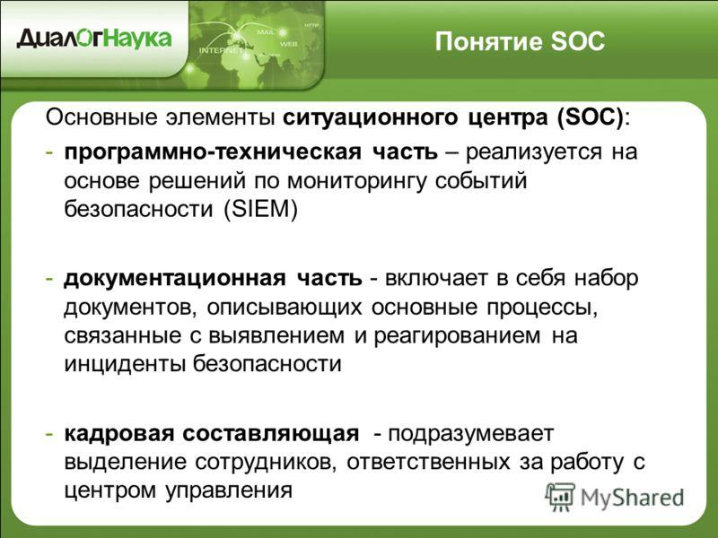 Понятие SOC Основные элементы ситуационного центра (SOC): -программно-техническая часть – реализуется на основе решений по мониторингу событий безопасности (SIEM) -документационная часть - включает в себя набор документов, описывающих основные процес