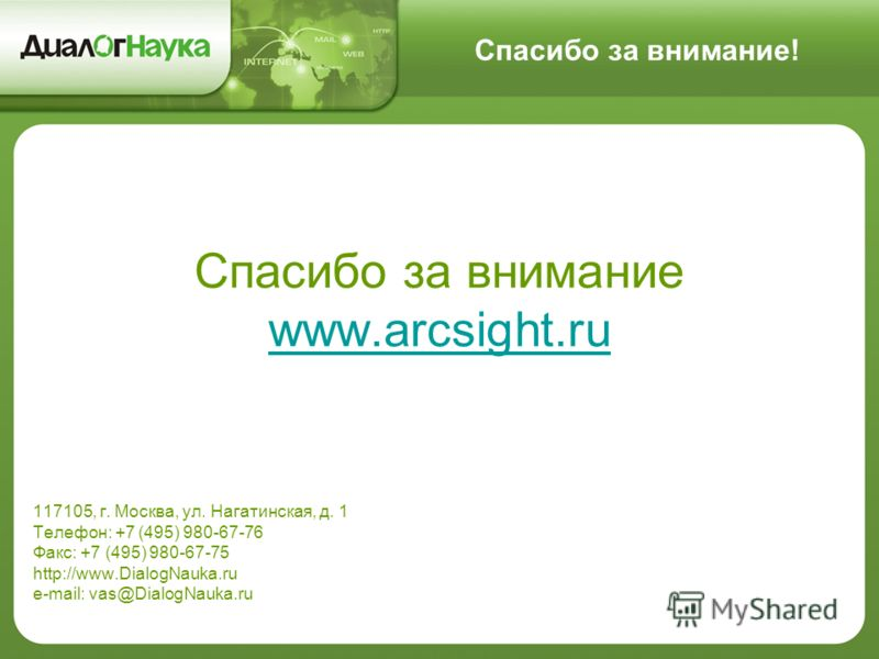 Спасибо за внимание! Спасибо за внимание www.arcsight.ru 117105, г. Москва, ул. Нагатинская, д. 1 Телефон: +7 (495) 980-67-76 Факс: +7 (495) 980-67-75 http://www.DialogNauka.ru e-mail: vas@DialogNauka.ru