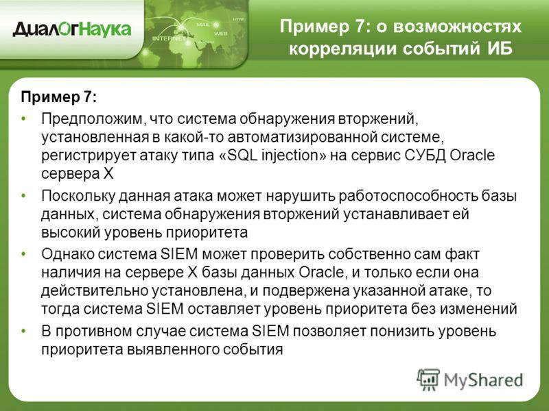 Пример 7: о возможностях корреляции событий ИБ Пример 7: Предположим, что система обнаружения вторжений, установленная в какой-то автоматизированной системе, регистрирует атаку типа «SQL injection» на сервис СУБД Oracle сервера X Поскольку данная ата