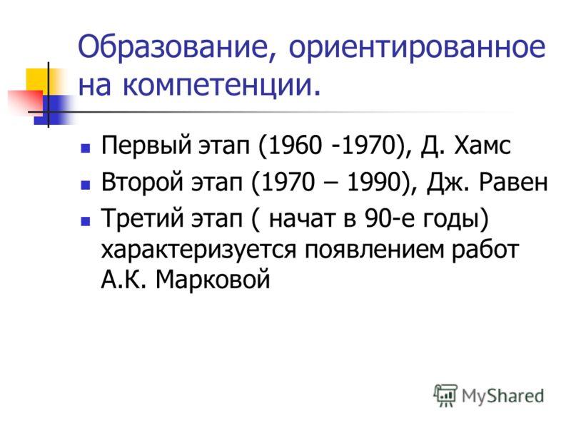 Образование, ориентированное на компетенции. Первый этап (1960 -1970), Д. Хамс Второй этап (1970 – 1990), Дж. Равен Третий этап ( начат в 90-е годы) характеризуется появлением работ А.К. Марковой