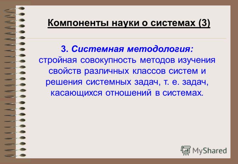 Компоненты науки о системах (3) 3. Системная методология: стройная совокупность методов изучения свойств различных классов систем и решения системных задач, т. е. задач, касающихся отношений в системах.