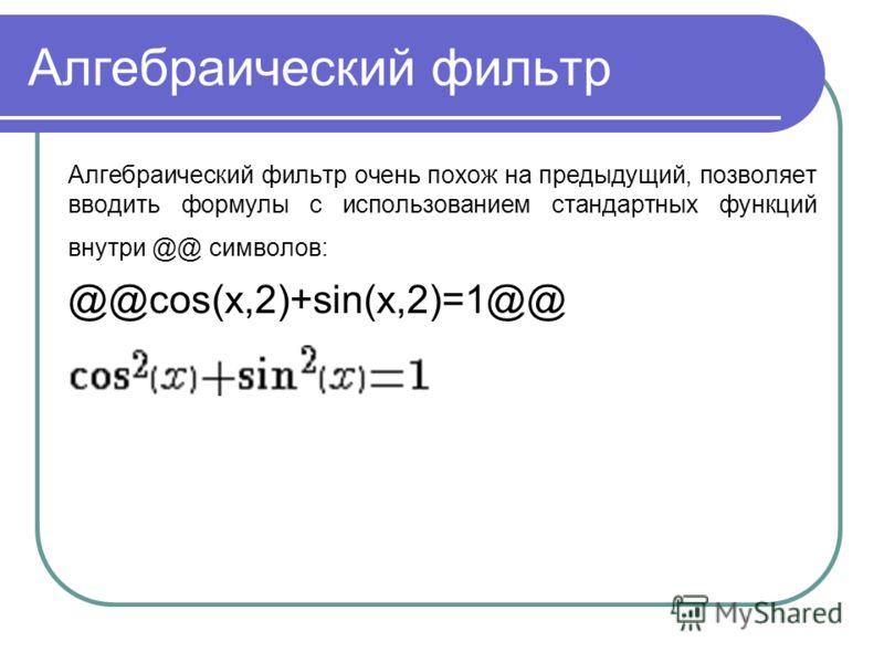 Алгебраический фильтр Алгебраический фильтр очень похож на предыдущий, позволяет вводить формулы с использованием стандартных функций внутри @@ символов: @@cos(x,2)+sin(x,2)=1@@