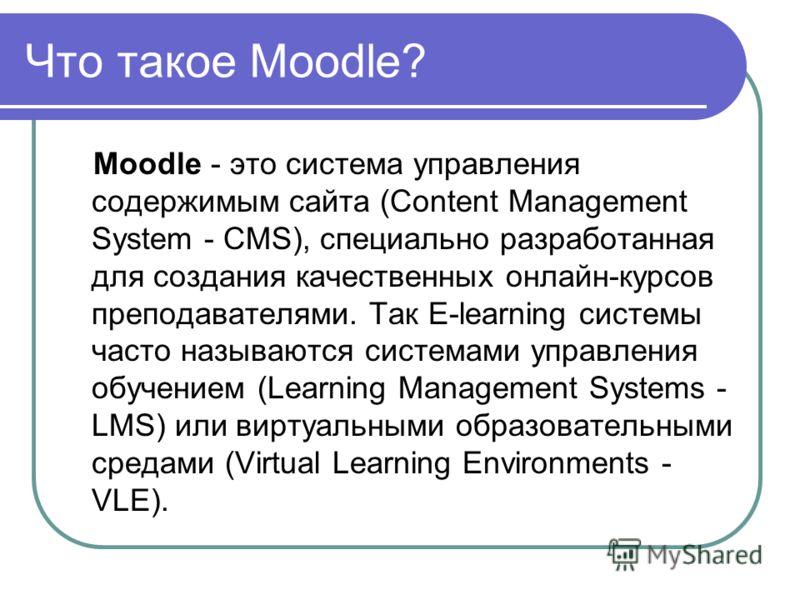 Что такое Moodle? Moodle - это система управления содержимым сайта (Content Management System - CMS), специально разработанная для создания качественных онлайн-курсов преподавателями. Так E-learning системы часто называются системами управления обуче