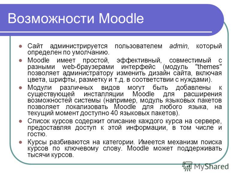 Возможности Moodle Сайт администрируется пользователем admin, который определен по умолчанию. Moodle имеет простой, эффективный, совместимый с разными web-браузерами интерфейс (модуль
