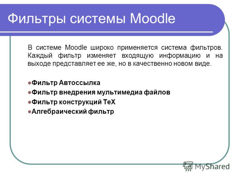 Фильтры системы Moodle В системе Moodle широко применяется система фильтров. Каждый фильтр изменяет входящую информацию и на выходе представляет ее же, но в качественно новом виде. Фильтр Автоссылка Фильтр внедрения мультимедиа файлов Фильтр конструк