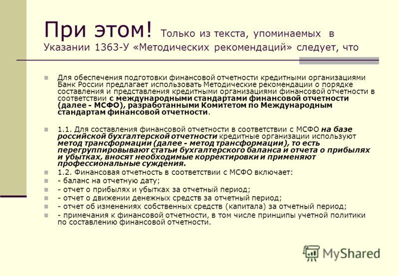 При этом! Только из текста, упоминаемых в Указании 1363-У «Методических рекомендаций» следует, что Для обеспечения подготовки финансовой отчетности кредитными организациями Банк России предлагает использовать Методические рекомендации о порядке соста