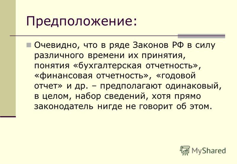 Предположение: Очевидно, что в ряде Законов РФ в силу различного времени их принятия, понятия «бухгалтерская отчетность», «финансовая отчетность», «годовой отчет» и др. – предполагают одинаковый, в целом, набор сведений, хотя прямо законодатель нигде