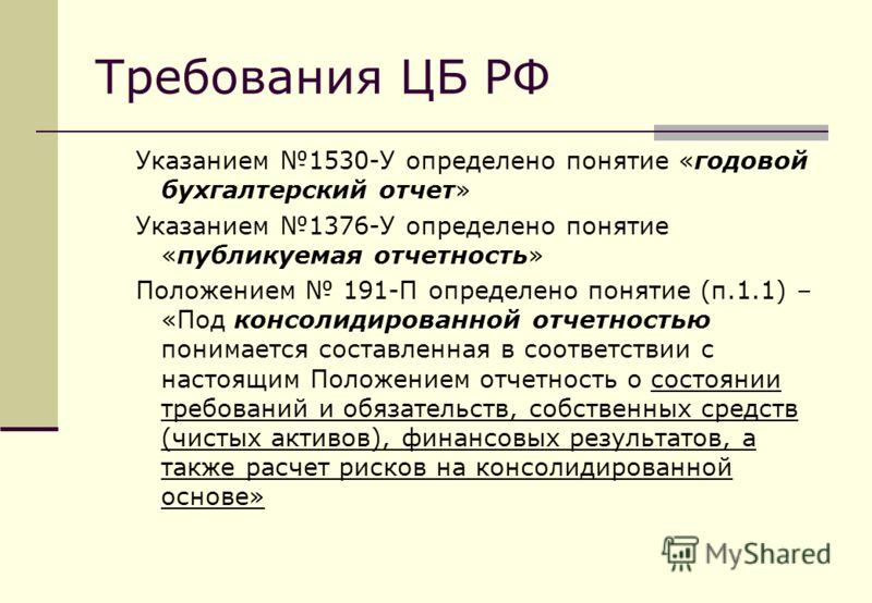 Требования ЦБ РФ Указанием 1530-У определено понятие «годовой бухгалтерский отчет» Указанием 1376-У определено понятие «публикуемая отчетность» Положением 191-П определено понятие (п.1.1) – «Под консолидированной отчетностью понимается составленная в