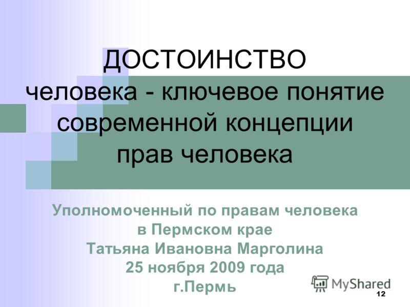 12 ДОСТОИНСТВО человека - ключевое понятие современной концепции прав человека Уполномоченный по правам человека в Пермском крае Татьяна Ивановна Марголина 25 ноября 2009 года г.Пермь