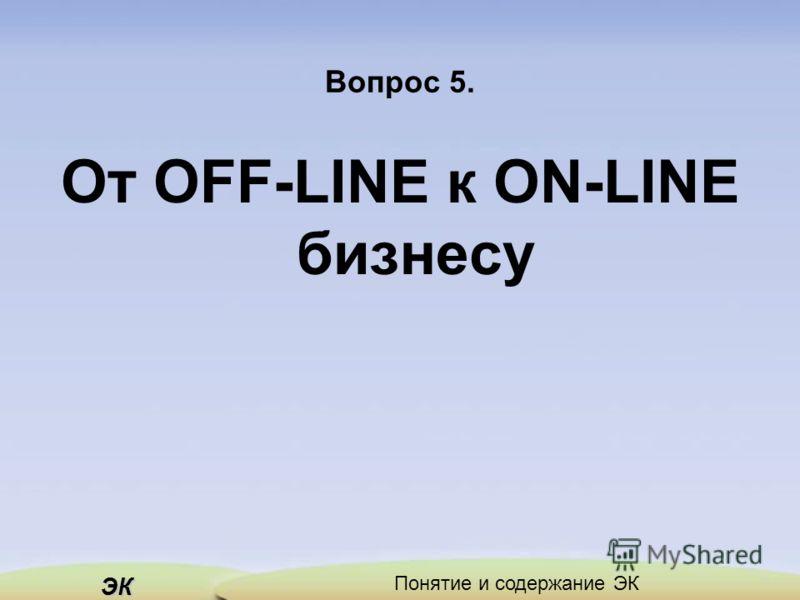 ЭК Понятие и содержание ЭК Вопрос 5. От OFF-LINE к ON-LINE бизнесу