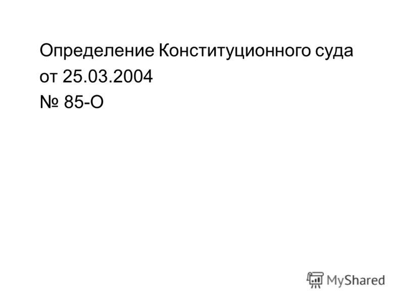 Определение Конституционного суда от 25.03.2004 85-О