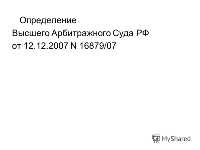 Определение Высшего Арбитражного Суда РФ от 12.12.2007 N 16879/07