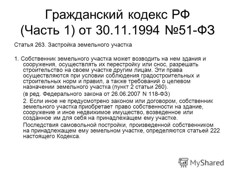 Гражданский кодекс РФ (Часть 1) от 30.11.1994 51-ФЗ Статья 263. Застройка земельного участка 1. Собственник земельного участка может возводить на нем здания и сооружения, осуществлять их перестройку или снос, разрешать строительство на своем участке