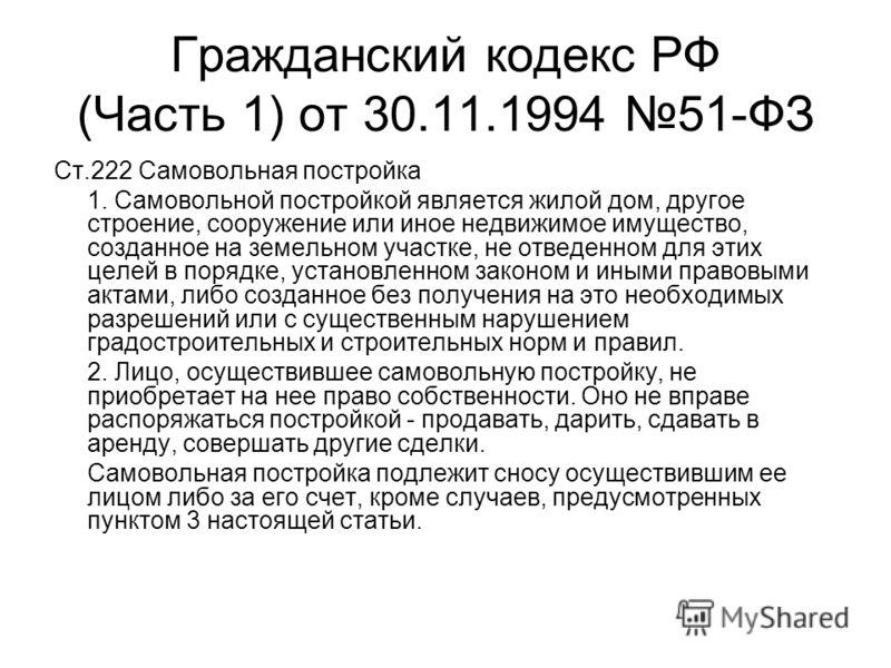 Гражданский кодекс РФ (Часть 1) от 30.11.1994 51-ФЗ Ст.222 Самовольная постройка 1. Самовольной постройкой является жилой дом, другое строение, сооружение или иное недвижимое имущество, созданное на земельном участке, не отведенном для этих целей в п