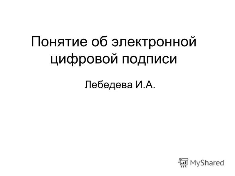 Понятие об электронной цифровой подписи Лебедева И.А.