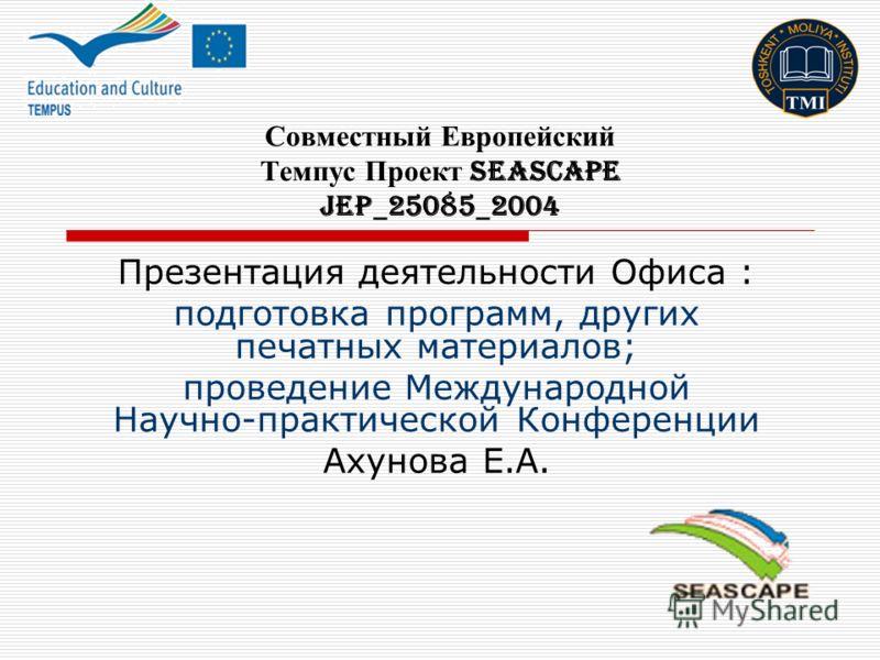 Совместный Европейский Темпус Проект SEASCAPE JEP_25085_2004 Презентация деятельности Офиса : подготовка программ, других печатных материалов; проведение Международной Научно-практической Конференции Ахунова Е.А.