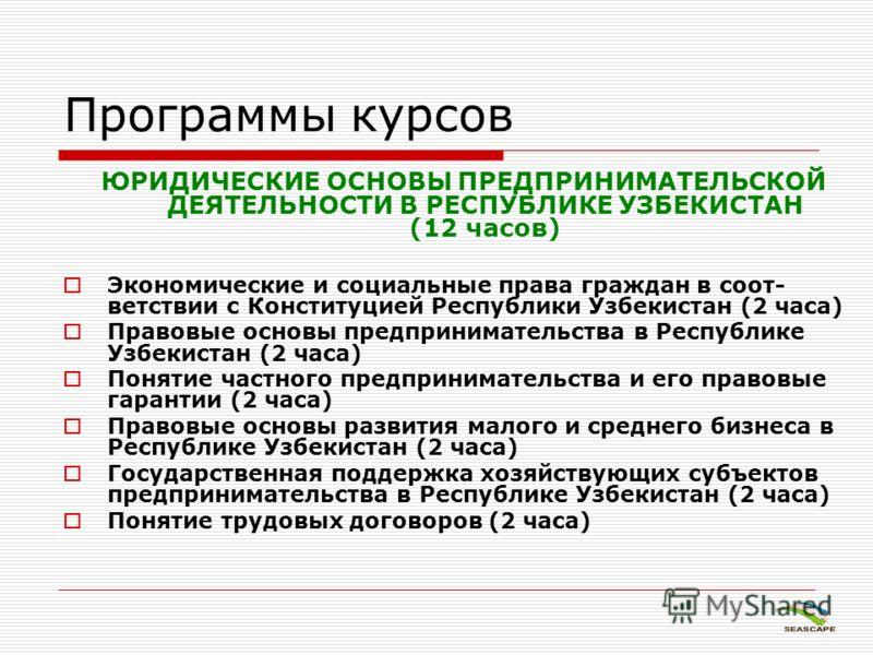 Программы курсов ЮРИДИЧЕСКИЕ ОСНОВЫ ПРЕДПРИНИМАТЕЛЬСКОЙ ДЕЯТЕЛЬНОСТИ В РЕСПУБЛИКЕ УЗБЕКИСТАН (12 часов) Экономические и социальные права граждан в соот- ветствии с Конституцией Республики Узбекистан (2 часа) Правовые основы предпринимательства в Респ