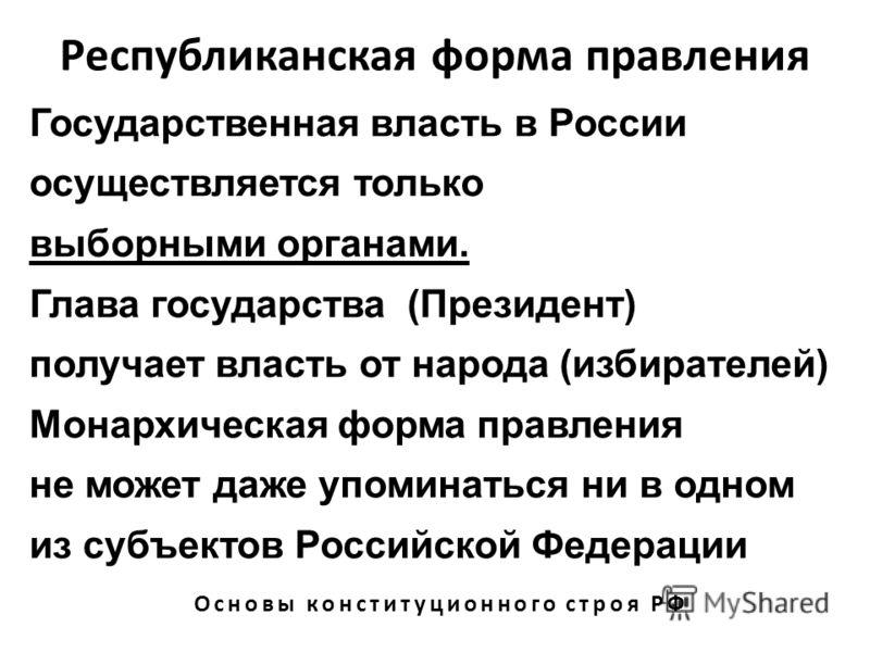 Республиканская форма правления Основы конституционного строя РФ Государственная власть в России осуществляется только выборными органами. Глава государства (Президент) получает власть от народа (избирателей) Монархическая форма правления не может да