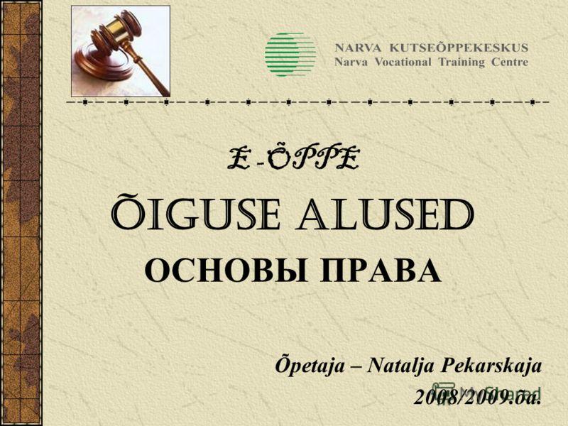 E -ÕPPE ÕIGUSE ALUSED ОСНОВЫ ПРАВА Õpetaja – Natalja Pekarskaja 2008/2009.õa.
