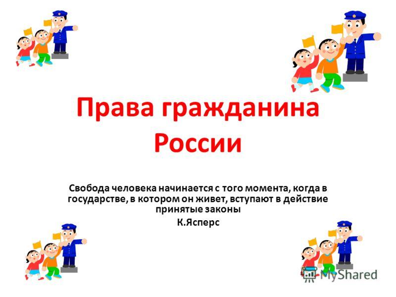 Права гражданина России Свобода человека начинается с того момента, когда в государстве, в котором он живет, вступают в действие принятые законы К.Ясперс