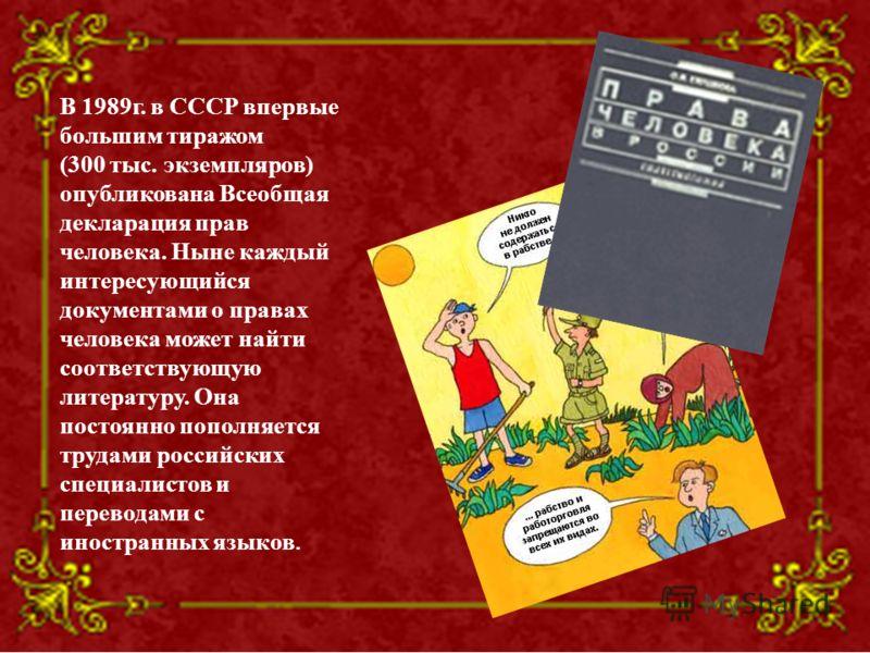 В 1989г. в СССР впервые большим тиражом (300 тыс. экземпляров) опубликована Всеобщая декларация прав человека. Ныне каждый интересующийся документами о правах человека может найти соответствующую литературу. Она постоянно пополняется трудами российск